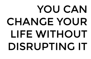 you can change your life without disrupting it