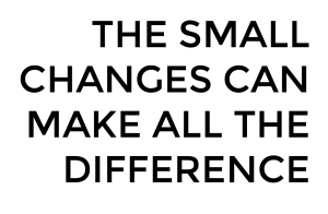 the small changes can make all the difference